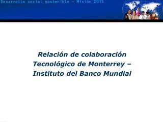 Relaci�n de colaboraci�n  Tecnol�gico de Monterrey � Instituto del Banco Mundial