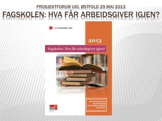 Prosjektforum  UiO,  østfold  29.mai 2013 Fagskolen: Hva får arbeidsgiver igjen?