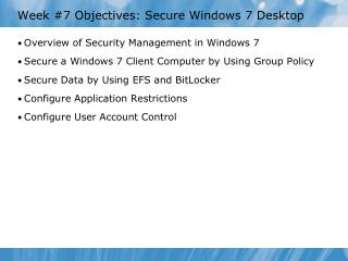 Week #7 Objectives: Secure Windows 7 Desktop