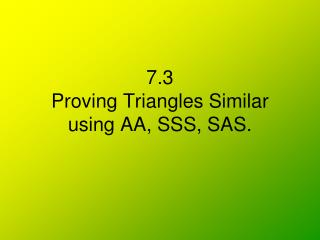 7.3  Proving Triangles Similar using AA, SSS, SAS.