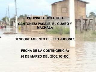 PROVINCIA DE EL ORO CANTONES: PASAJE, EL GUABO Y MACHALA DESBORDAMIENTO DEL RIO JUBONES