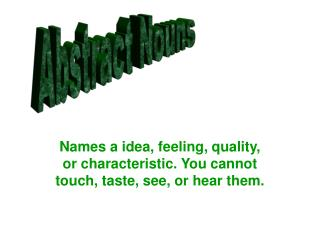 Names a idea, feeling, quality, or characteristic. You cannot touch, taste, see, or hear them.