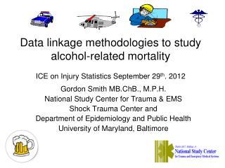 Gordon Smith MB.ChB., M.P.H. National Study Center for Trauma & EMS Shock Trauma Center  and