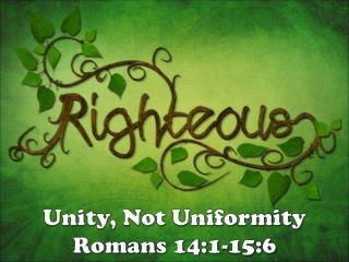 Unity, Not Uniformity Romans 14:1-15:6