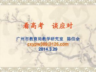 看高考    谈应对 广州市教育局教学研究室   陈信余 cxypw389@126 2014.3.29