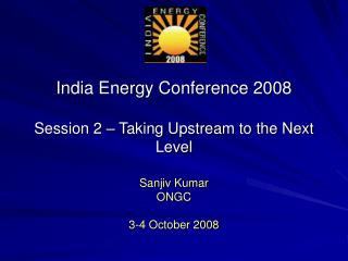 India Energy Conference 2008   Session 2   Taking Upstream to the Next Level