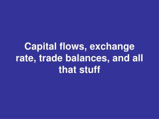 Capital flows, exchange rate, trade balances, and all that stuff