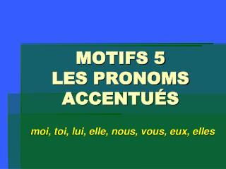 MOTIFS 5 LES PRONOMS  ACCENTUÉS