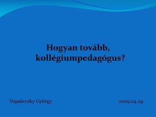 Hogyan tovább, kollégiumpedagógus? Vopaleczky György2009.04.29.