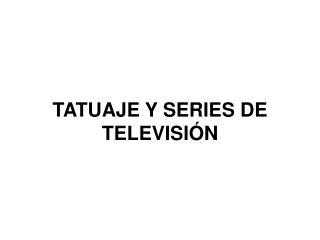 TATUAJE Y SERIES DE TELEVISIÓN