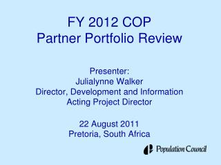 FY 2012 COP Partner Portfolio Review  Presenter: Julialynne Walker Director, Development and Information Acting Project