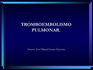 TROMBOEMBOLISMO PULMONAR.