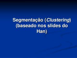 Segmentação ( Clustering ) (baseado nos slides do Han)