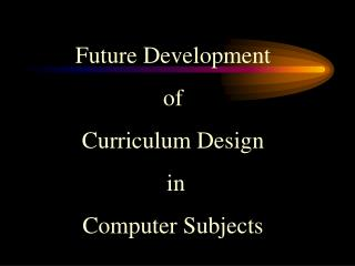 Future Development  of  Curriculum Design  in  Computer Subjects