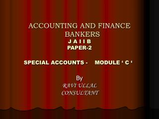 ACCOUNTING AND FINANCE      BANKERS  J A I I B PAPER-2  SPECIAL ACCOUNTS -    MODULE   C