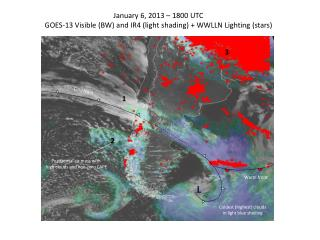 January 6, 2013 � 1800 UTC GOES-13 Visible (BW) and IR4 (light shading) + WWLLN Lighting (stars)