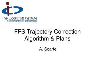 FFS Trajectory Correction Algorithm & Plans