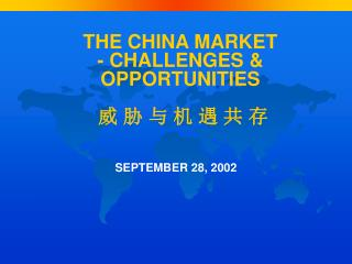 THE CHINA MARKET  - CHALLENGES & OPPORTUNITIES   威 胁 与 机 遇 共 存
