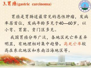 3. 胃癌 (gastric  carcinoma) 胃癌是胃肠道最常见的恶性肿瘤,发病率居首位,发病年龄多见于 40 — 60 岁,以小弯、胃窦、贲门区多见 。