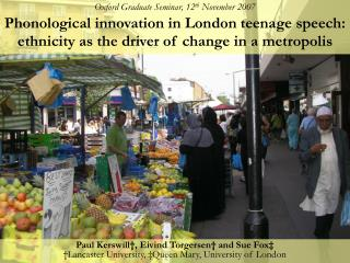 Oxford Graduate Seminar, 12th November 2007  Phonological innovation in London teenage speech: ethnicity as the driver o