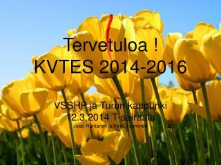 Tervetuloa ! KVTES 2014-2016 VSSHP ja Turun kaupunki 12.3.2014 T-sairaala