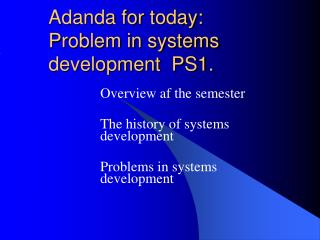 Adanda for today: Problem in systems development  PS1.