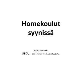 Homekoulut  syyniss�  Martti  Koivum�ki  SEDU     p��toiminen ty�suojavaltuutettu .