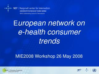 E uropean network on  e-health consumer trends MIE2008 Workshop 26 May 2008