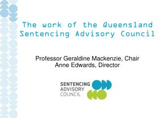 The work of the Queensland  Sentencing Advisory Council Professor Geraldine Mackenzie, Chair