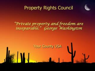 "Property Rights Council ""Private property and freedom are inseparable.""   George Washington"