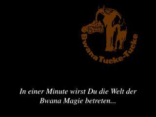 In einer Minute wirst Du die Welt der Bwana Magie betreten...