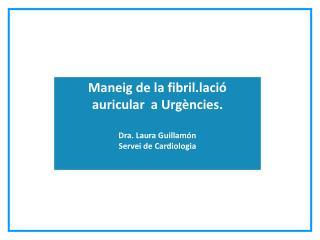 Maneig de la fibril.lació  auricular  a Urgències. Dra. Laura Guillamón Servei de Cardiologia
