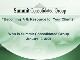 """Becoming  THE  Resource for Your Clients"" Who is Summit Consolidated Group January 19, 2009"