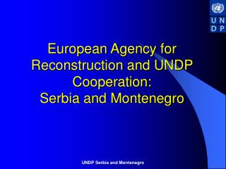 European Agency for Reconstruction and UNDP Cooperation:  Serbia and Montenegro