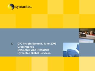 CIO Insight Summit, June 2006 Greg Hughes Executive Vice President Symantec Global Services