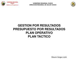 GESTION POR RESULTADOS PRESUPUESTO POR RESULTADOS PLAN OPERATIVO PLAN TACTICO