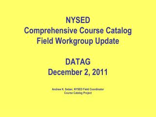 NYSED  Comprehensive Course Catalog Field Workgroup Update  DATAG December 2, 2011  Andrew K. Setzer, NYSED Field Coordi