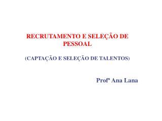 RECRUTAMENTO E SELEÇÃO DE PESSOAL (CAPTAÇÃO E SELEÇÃO DE TALENTOS) Profª Ana Lana