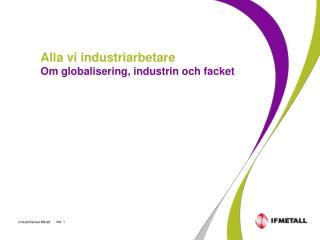 Alla vi industriarbetare Om globalisering, industrin och facket
