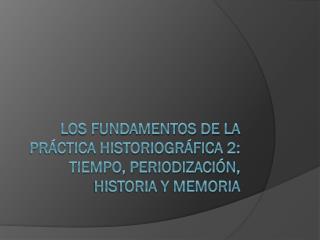 Los fundamentos de la práctica historiográfica  2: tiempo, periodización, historia y memoria