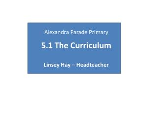 Alexandra Parade Primary 5.1 The Curriculum Linsey Hay – Headteacher
