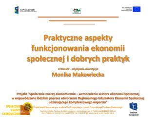 Praktyczne aspekty funkcjonowania ekonomii społecznej i dobrych praktyk Monika Makowiecka