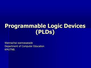 Programmable Logic Devices (PLDs) Wannachai wannasaeade Department of Computer Education KMUTNB.