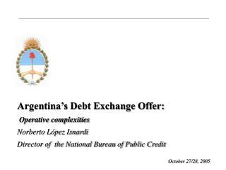 Argentina�s Debt Exchange Offer: Operative complexities Norberto L�pez Isnardi