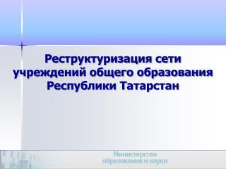 Реструктуризация сети учреждений общего образования  Республики Татарстан