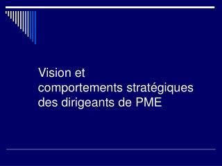 Vision et  comportements stratégiques  des dirigeants de PME