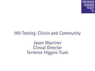 HIV Testing: Clinics and Community Jason Warriner Clincal Director Terrence Higgins Trust