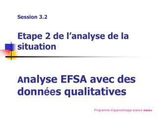 Session 3.2 Etape 2 de l'analyse de la situation A nalyse EFSA avec des donn ée s qualitatives
