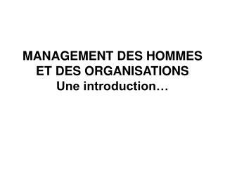 MANAGEMENT DES HOMMES ET DES ORGANISATIONS Une introduction…