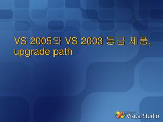 VS 2005 와  VS 2003  동급 제품 , upgrade path
